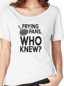 Frying pans, who knew? Women's Relaxed Fit T-Shirt