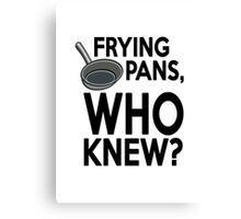 Frying pans, who knew? Canvas Print