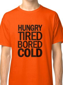 hungry tired bored cold Classic T-Shirt