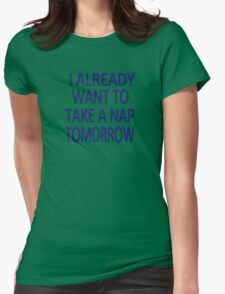 I already want to take a nap tomorrow Womens Fitted T-Shirt