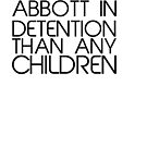 I'd Rather See Abbott In Detention by brodhe