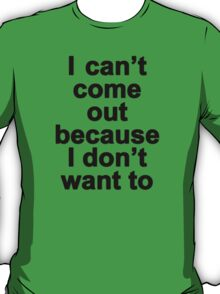 I can't come out because I don't want to  T-Shirt