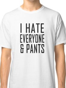 I hate everyone and pants Classic T-Shirt