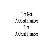 I'm Not A Good Plumber I'm A Great Plumber  by supernova23