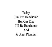 Today I'm Just Handsome But One Day I'll Be Handsome And A Great Plumber  by supernova23