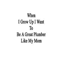 When I Grow Up I Want To Be A Great Plumber Like My Mom  by supernova23