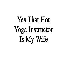 Yes That Hot Yoga Instructor Is My Wife  Photographic Print