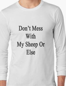 Don't Mess With My Sheep Or Else  Long Sleeve T-Shirt