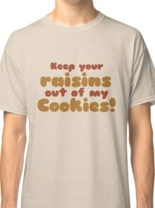 Keep your raisins out of my cookies  Classic T-Shirt