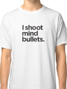 I shoot mind bullets. Classic T-Shirt