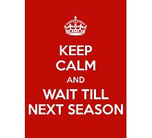 Keep Calm and Wait Till Next Season Photographic Print