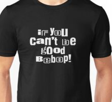 If you can't be good bebop Unisex T-Shirt
