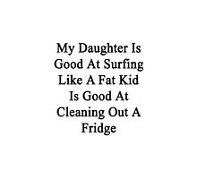 My Daughter Is Good At Surfing Like A Fat Kid Is Good At Cleaning Out A Fridge  by supernova23