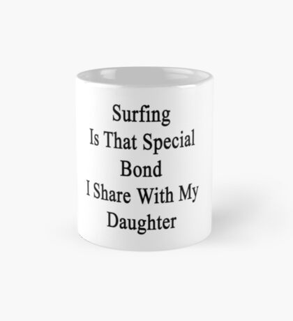 Surfing Is That Special Bond I Share With My Daughter  Mug