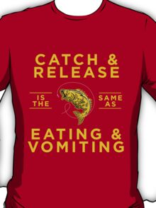 CATCH & RELEASE is the same as EATING & VOMITING T-Shirt