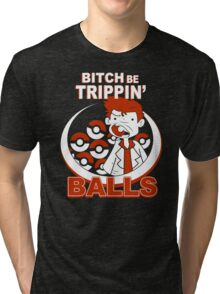 Bitch Be Trippin Balls Funny TShirt Epic T-shirt Humor Tees Cool Tee Tri-blend T-Shirt