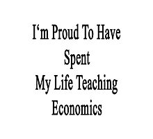 I'm Proud To Have Spent My Life Teaching Economics  Photographic Print