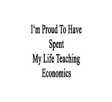 I'm Proud To Have Spent My Life Teaching Economics  by supernova23