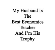 My Husband Is The Best Economics Teacher And I'm His Trophy  Photographic Print
