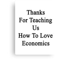 Thanks For Teaching Us How To Love Economics  Canvas Print
