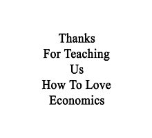 Thanks For Teaching Us How To Love Economics  by supernova23
