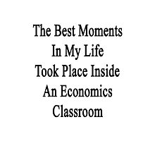 The Best Moments In My Life Took Place Inside An Economics Classroom  Photographic Print