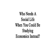 Who Needs A Social Life When You Could Be Studying Economics Instead?  by supernova23