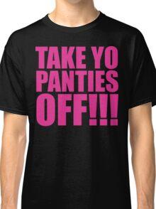 TAKE YO PANTIES OFF  Classic T-Shirt
