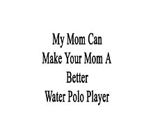 My Mom Can Make Your Mom A Better Water Polo Player  by supernova23