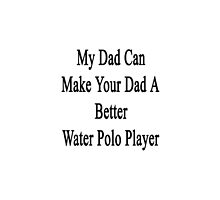 My Dad Can Make Your Dad A Better Water Polo Player  by supernova23