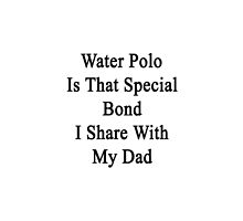 Water Polo Is That Special Bond I Share With My Dad  by supernova23
