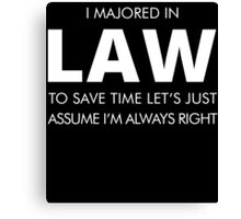 I MAJORED IN LAW TO SAVE TIME LET'S JUST ASSUME I'M ALWAYS RIGHT Canvas Print