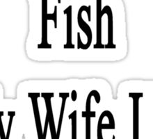It Was Either My Fish Or My Wife I Mean Ex-Wife  Sticker