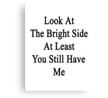 Look At The Bright Side At Least You Still Have Me  Canvas Print