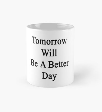 Tomorrow Will Be A Better Day  Mug