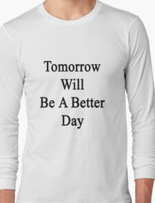 Tomorrow Will Be A Better Day  Long Sleeve T-Shirt