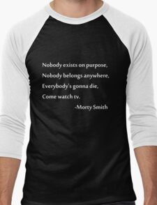 Nobody exists on purpose, Nobody belongs anywhere, Everybody's gonna die, Come watch tv. Men's Baseball ¾ T-Shirt