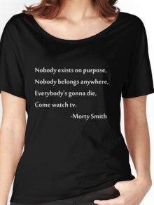 Nobody exists on purpose, Nobody belongs anywhere, Everybody's gonna die, Come watch tv. Women's Relaxed Fit T-Shirt