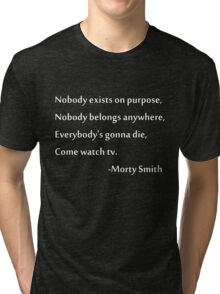 Nobody exists on purpose, Nobody belongs anywhere, Everybody's gonna die, Come watch tv. Tri-blend T-Shirt