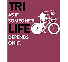 tri as if someone's life depends on it Photographic Print