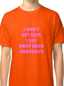 I don't get cute, I get drop dead gorgeous Classic T-Shirt