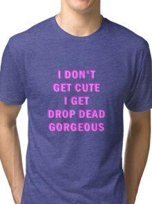 I don't get cute, I get drop dead gorgeous Tri-blend T-Shirt