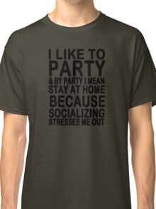 I like to party & by party I mean stay at home because socializing stresses me out Classic T-Shirt