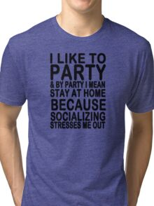 I like to party & by party I mean stay at home because socializing stresses me out Tri-blend T-Shirt