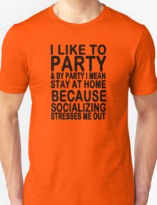I like to party & by party I mean stay at home because socializing stresses me out Unisex T-Shirt