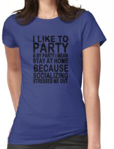 I like to party & by party I mean stay at home because socializing stresses me out Womens Fitted T-Shirt
