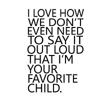 I love how we don't even need to say it out loud that I'm your favorite child Photographic Print