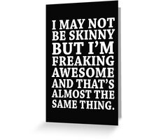 I may not be skinny but I'm freaking awesome and that's almost the same thing Greeting Card