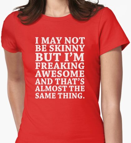 I may not be skinny but I'm freaking awesome and that's almost the same thing Womens Fitted T-Shirt