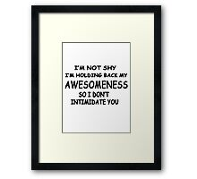 I'm not shy I'm holding back my awesomeness so I don't intimidate you Framed Print